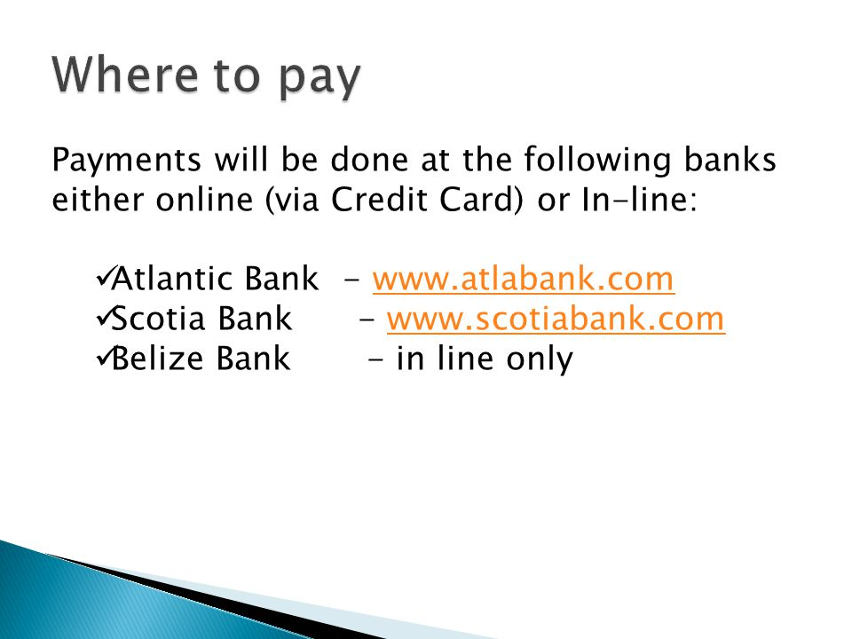 Payments will be done at the following banks either online (via Credit Card) or In-line: Atlantic Bank - www.atlabank.comwww.atlabank.com Scotia Bank