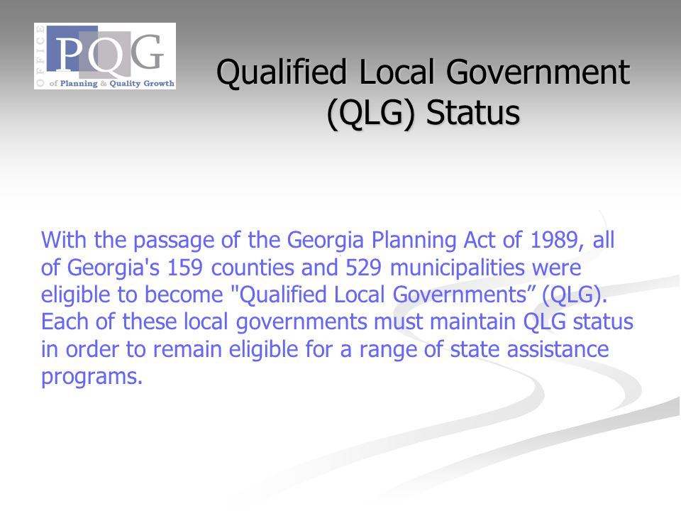 Qualified Local Government (QLG) Status With the passage of the Georgia Planning Act of 1989, all of Georgia s 159 counties and 529 municipalities were eligible to become Qualified Local Governments (QLG).