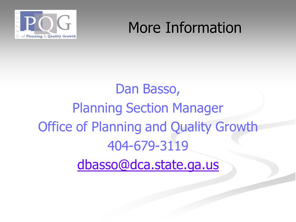 More Information Dan Basso, Planning Section Manager Office of Planning and Quality Growth 404-679-3119 dbasso@dca.state.ga.us