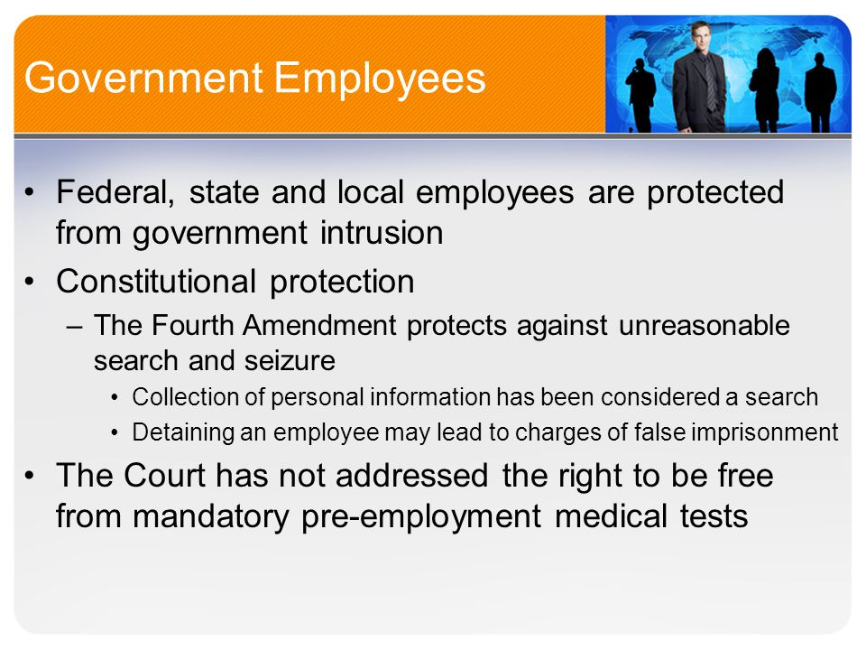 Government Employees Federal, state and local employees are protected from government intrusion Constitutional protection –The Fourth Amendment protects against unreasonable search and seizure Collection of personal information has been considered a search Detaining an employee may lead to charges of false imprisonment The Court has not addressed the right to be free from mandatory pre-employment medical tests