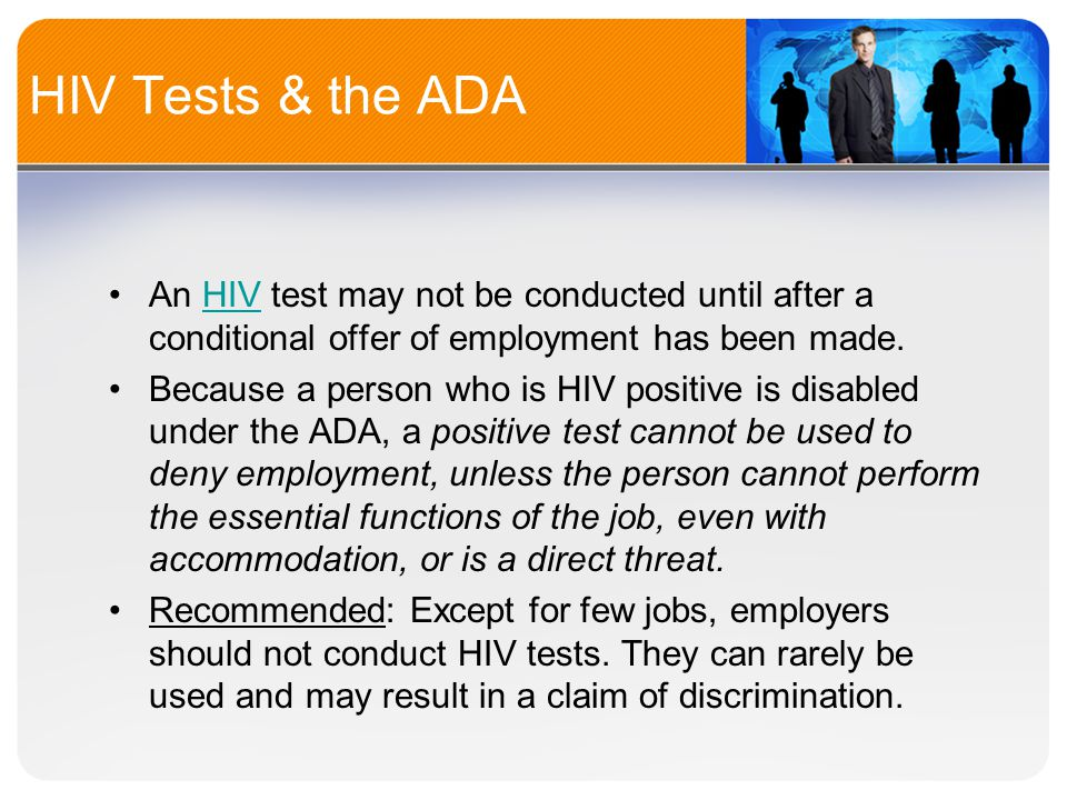 HIV Tests & the ADA An HIV test may not be conducted until after a conditional offer of employment has been made.HIV Because a person who is HIV positive is disabled under the ADA, a positive test cannot be used to deny employment, unless the person cannot perform the essential functions of the job, even with accommodation, or is a direct threat.