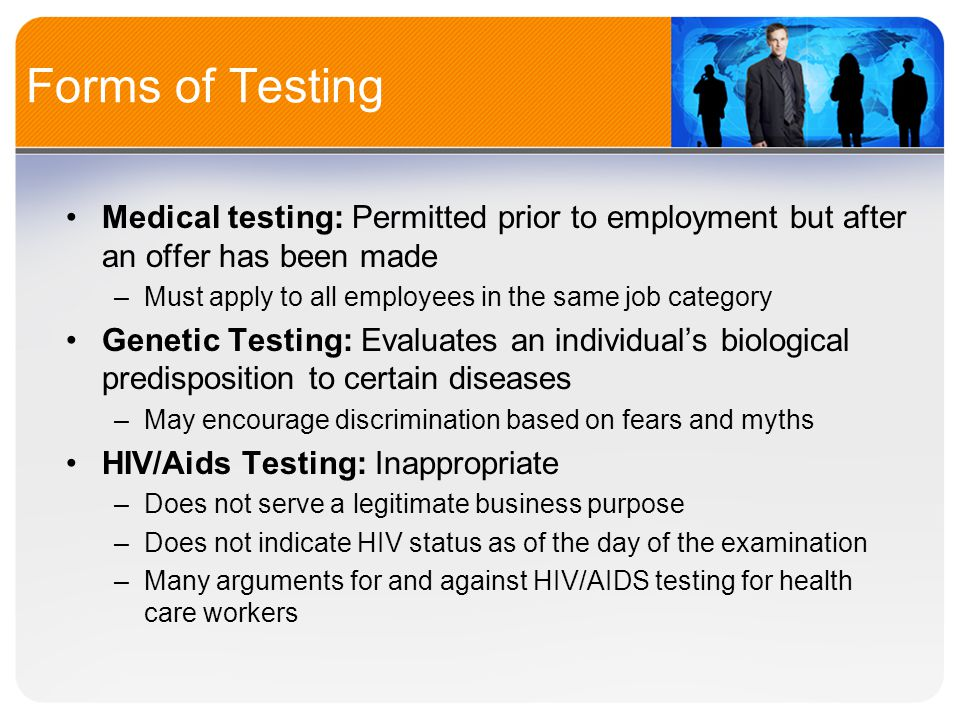 Forms of Testing Medical testing: Permitted prior to employment but after an offer has been made –Must apply to all employees in the same job category Genetic Testing: Evaluates an individual's biological predisposition to certain diseases –May encourage discrimination based on fears and myths HIV/Aids Testing: Inappropriate –Does not serve a legitimate business purpose –Does not indicate HIV status as of the day of the examination –Many arguments for and against HIV/AIDS testing for health care workers