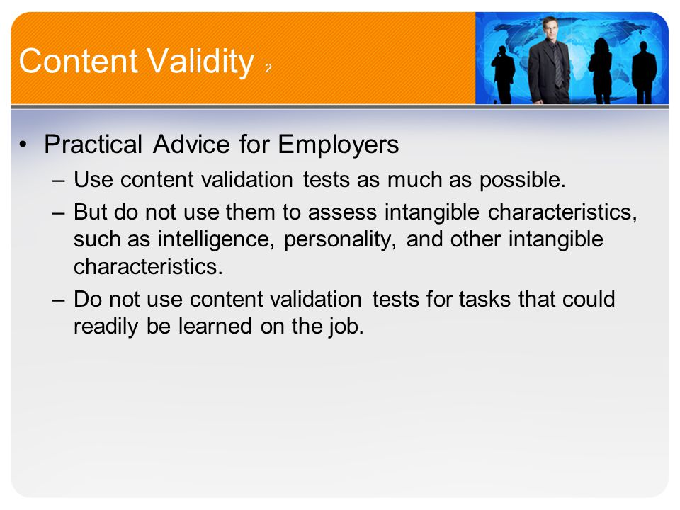 Content Validity 2 Practical Advice for Employers –Use content validation tests as much as possible.