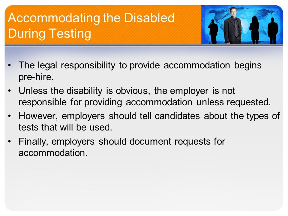 Accommodating the Disabled During Testing The legal responsibility to provide accommodation begins pre-hire.