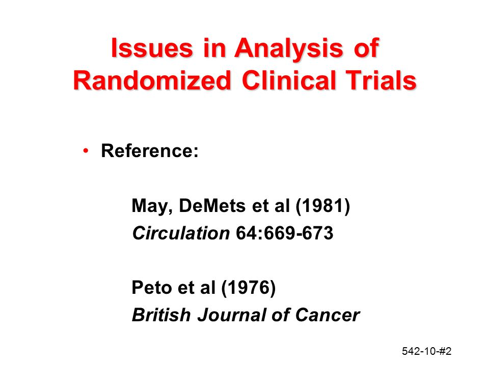 542-10-#2 Issues in Analysis of Randomized Clinical Trials Reference: May, DeMets et al (1981) Circulation 64:669-673 Peto et al (1976) British Journa