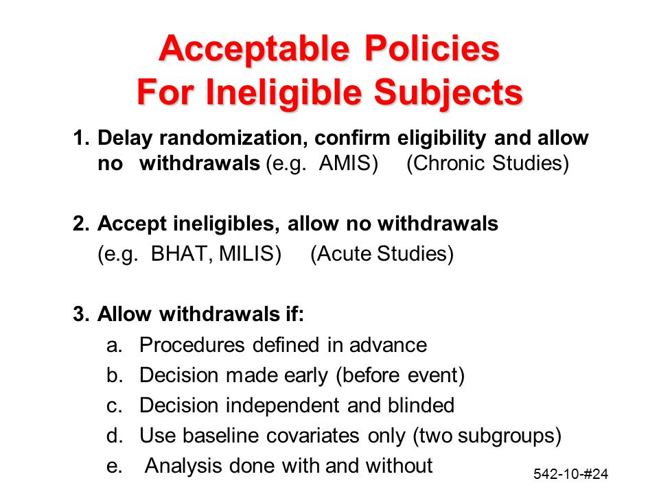 542-10-#24 Acceptable Policies For Ineligible Subjects 1.Delay randomization, confirm eligibility and allow no withdrawals (e.g. AMIS) (Chronic Studie