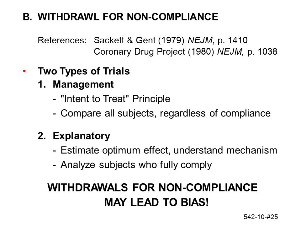 542-10-#25 B.WITHDRAWL FOR NON-COMPLIANCE References:Sackett & Gent (1979) NEJM, p. 1410 Coronary Drug Project (1980) NEJM, p. 1038 Two Types of Trial