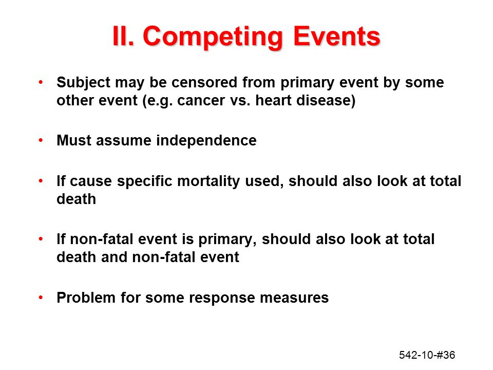 542-10-#36 II. Competing Events Subject may be censored from primary event by some other event (e.g. cancer vs. heart disease) Must assume independenc