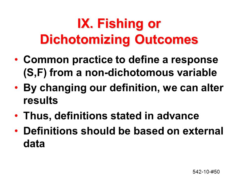 542-10-#50 IX. Fishing or Dichotomizing Outcomes Common practice to define a response (S,F) from a non-dichotomous variable By changing our definition