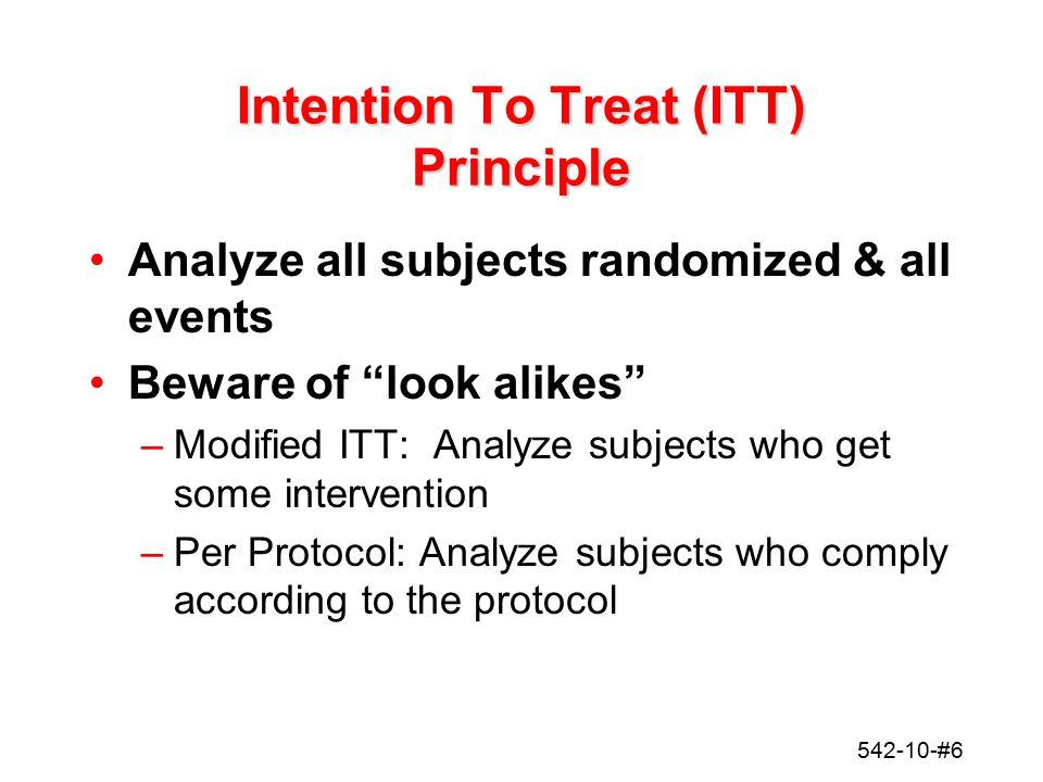 "542-10-#6 Intention To Treat (ITT) Principle Analyze all subjects randomized & all events Beware of ""look alikes"" –Modified ITT: Analyze subjects who"