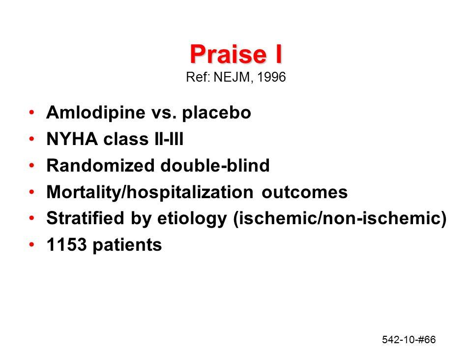 542-10-#66 Praise I Praise I Ref: NEJM, 1996 Amlodipine vs. placebo NYHA class II-III Randomized double-blind Mortality/hospitalization outcomes Strat