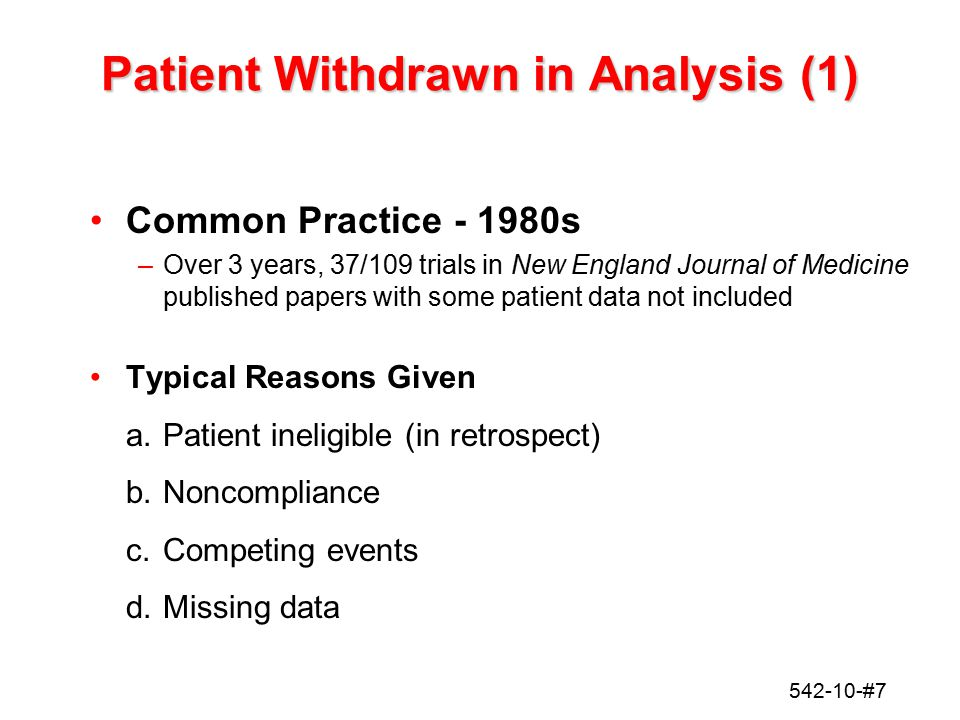 542-10-#7 Patient Withdrawn in Analysis (1) Common Practice - 1980s –Over 3 years, 37/109 trials in New England Journal of Medicine published papers w