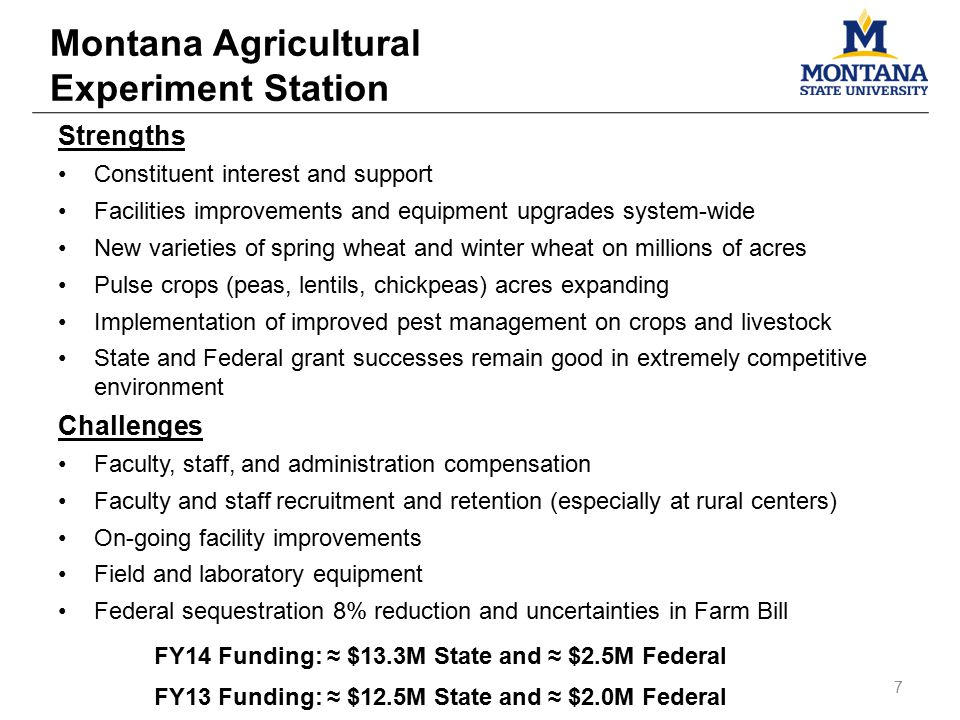 Strengths Constituent interest and support Facilities improvements and equipment upgrades system-wide New varieties of spring wheat and winter wheat on millions of acres Pulse crops (peas, lentils, chickpeas) acres expanding Implementation of improved pest management on crops and livestock State and Federal grant successes remain good in extremely competitive environment Challenges Faculty, staff, and administration compensation Faculty and staff recruitment and retention (especially at rural centers) On-going facility improvements Field and laboratory equipment Federal sequestration 8% reduction and uncertainties in Farm Bill FY14 Funding: ≈ $13.3M State and ≈ $2.5M Federal FY13 Funding: ≈ $12.5M State and ≈ $2.0M Federal Montana Agricultural Experiment Station 7