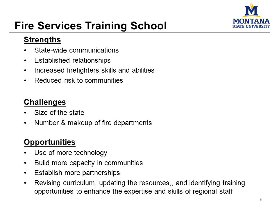 Strengths State-wide communications Established relationships Increased firefighters skills and abilities Reduced risk to communities Challenges Size of the state Number & makeup of fire departments Opportunities Use of more technology Build more capacity in communities Establish more partnerships Revising curriculum, updating the resources,, and identifying training opportunities to enhance the expertise and skills of regional staff Fire Services Training School 9