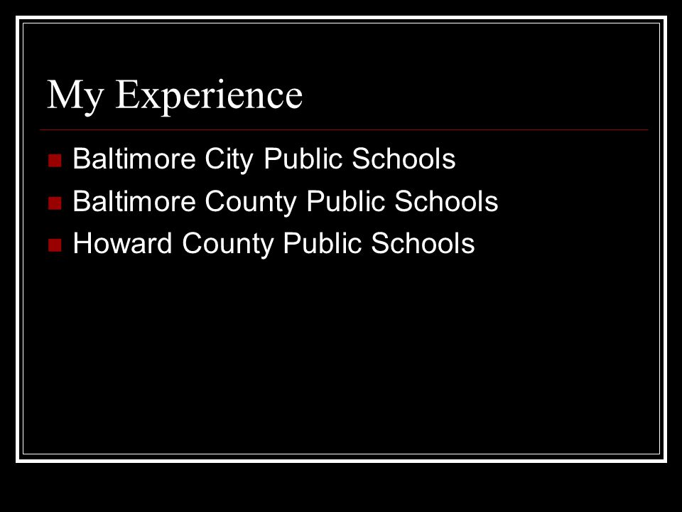 My Experience Baltimore City Public Schools Baltimore County Public Schools Howard County Public Schools