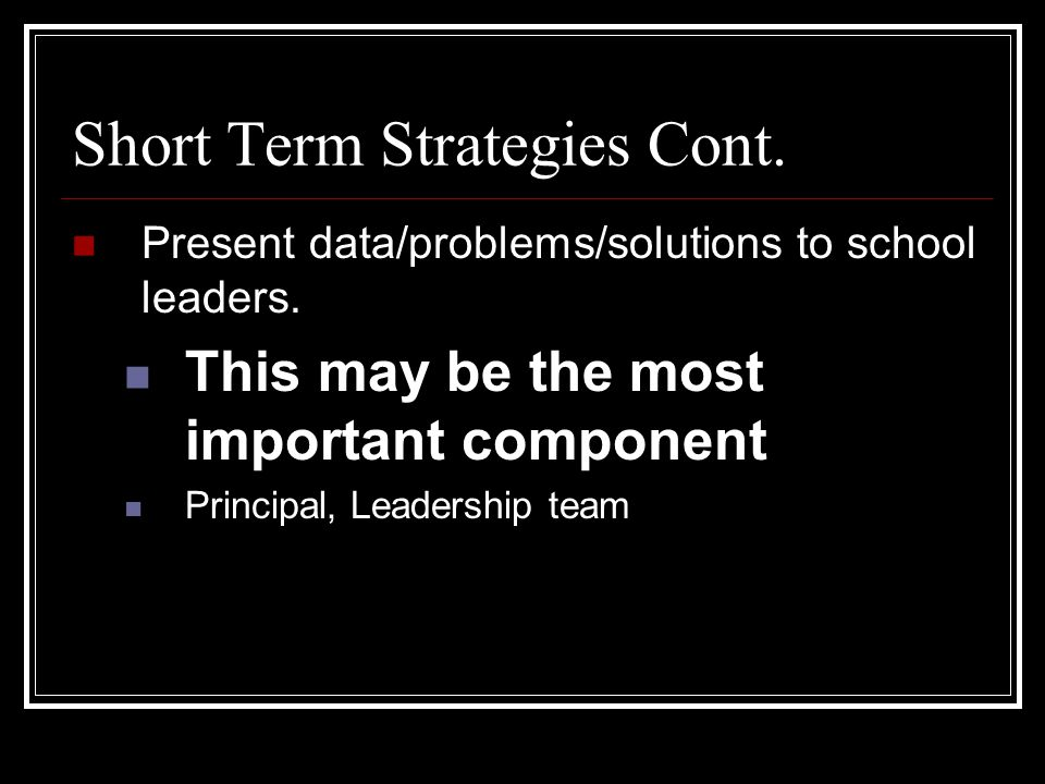 Short Term Strategies Cont. Present data/problems/solutions to school leaders. This may be the most important component Principal, Leadership team