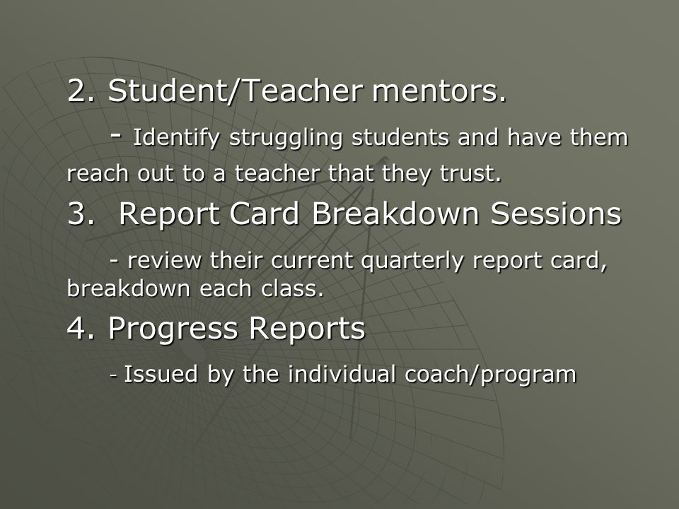 2. Student/Teacher mentors. - Identify struggling students and have them reach out to a teacher that they trust. 3. Report Card Breakdown Sessions - r