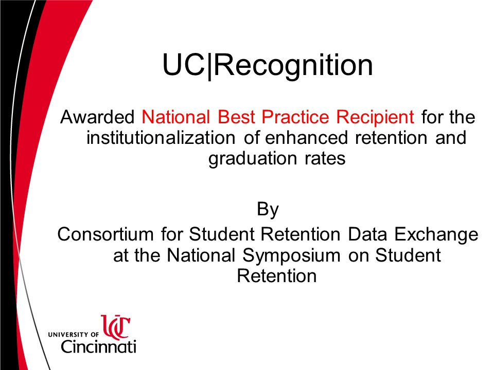 UC|Recognition Awarded National Best Practice Recipient for the institutionalization of enhanced retention and graduation rates By Consortium for Student Retention Data Exchange at the National Symposium on Student Retention
