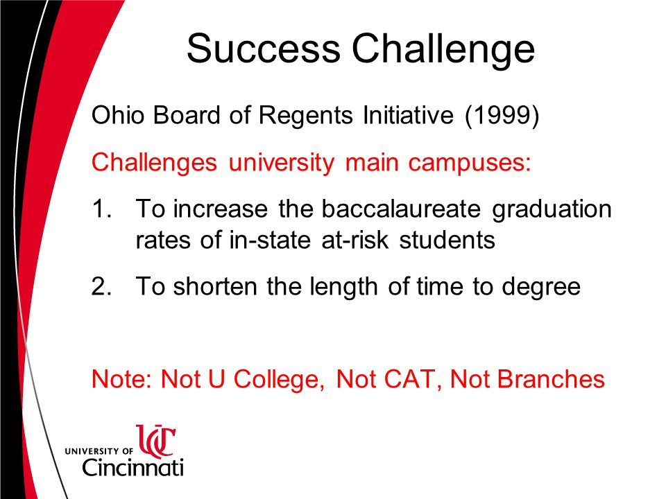 Success Challenge Ohio Board of Regents Initiative (1999) Challenges university main campuses: 1.To increase the baccalaureate graduation rates of in-state at-risk students 2.To shorten the length of time to degree Note: Not U College, Not CAT, Not Branches