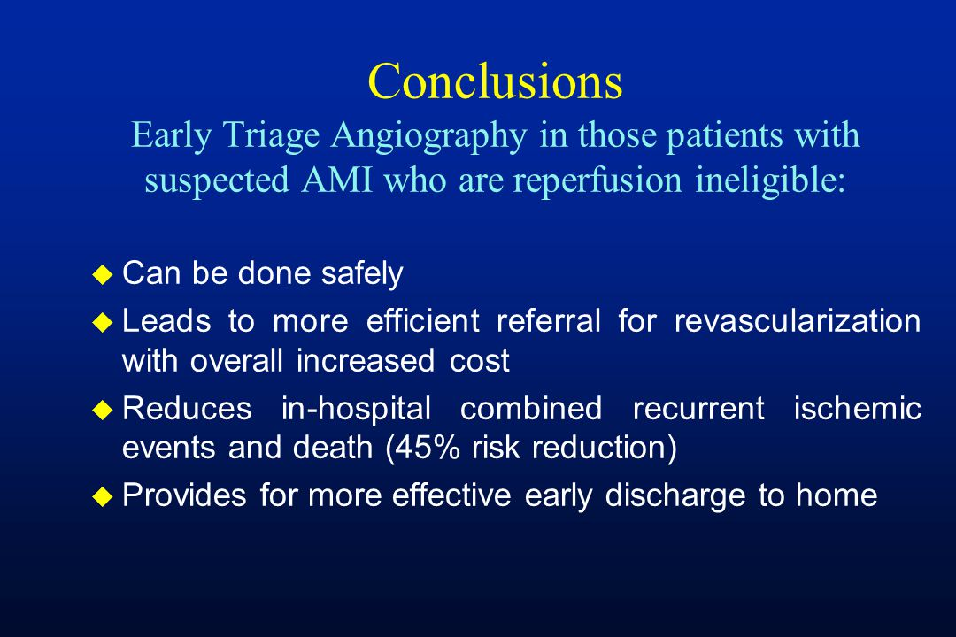 Conclusions Early Triage Angiography in those patients with suspected AMI who are reperfusion ineligible: u Can be done safely u Leads to more efficient referral for revascularization with overall increased cost u Reduces in-hospital combined recurrent ischemic events and death (45% risk reduction) u Provides for more effective early discharge to home
