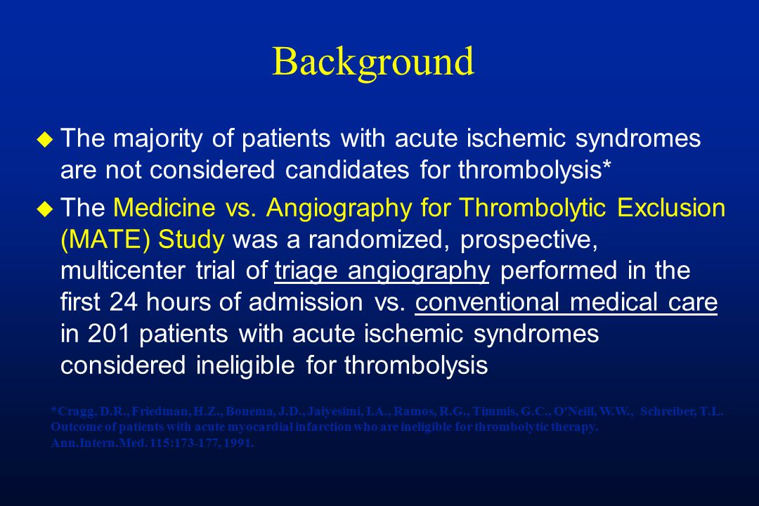 Background u The majority of patients with acute ischemic syndromes are not considered candidates for thrombolysis* u The Medicine vs. Angiography for