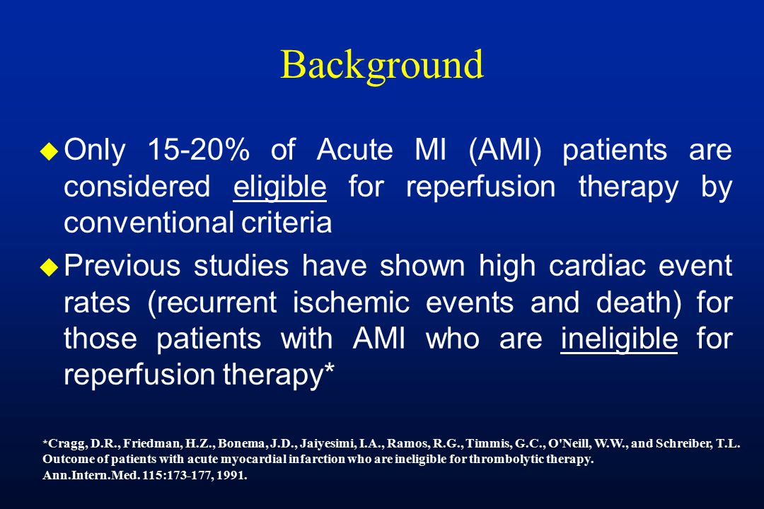 Background u Only 15-20% of Acute MI (AMI) patients are considered eligible for reperfusion therapy by conventional criteria u Previous studies have shown high cardiac event rates (recurrent ischemic events and death) for those patients with AMI who are ineligible for reperfusion therapy* * Cragg, D.R., Friedman, H.Z., Bonema, J.D., Jaiyesimi, I.A., Ramos, R.G., Timmis, G.C., O Neill, W.W., and Schreiber, T.L.
