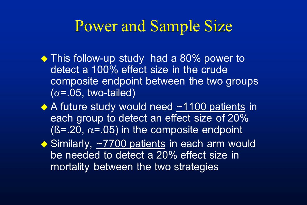 Power and Sample Size u This follow-up study had a 80% power to detect a 100% effect size in the crude composite endpoint between the two groups (  =.05, two-tailed) u A future study would need ~1100 patients in each group to detect an effect size of 20% (ß=.20,  =.05) in the composite endpoint u Similarly, ~7700 patients in each arm would be needed to detect a 20% effect size in mortality between the two strategies