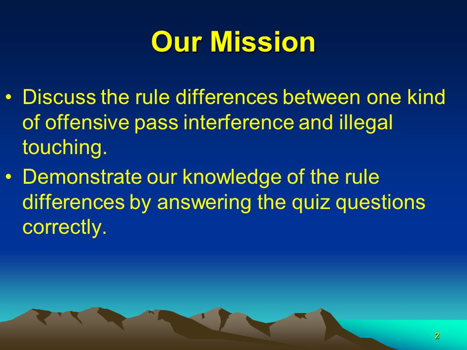 2 Our Mission Discuss the rule differences between one kind of offensive pass interference and illegal touching.