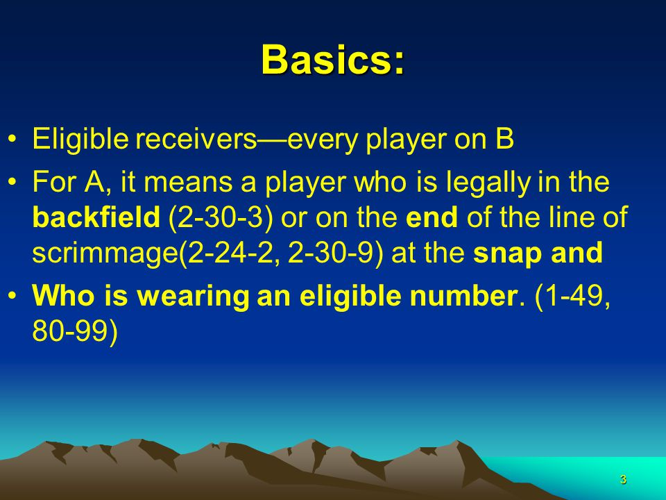 3 Basics: Eligible receivers—every player on B For A, it means a player who is legally in the backfield (2-30-3) or on the end of the line of scrimmage(2-24-2, 2-30-9) at the snap and Who is wearing an eligible number.