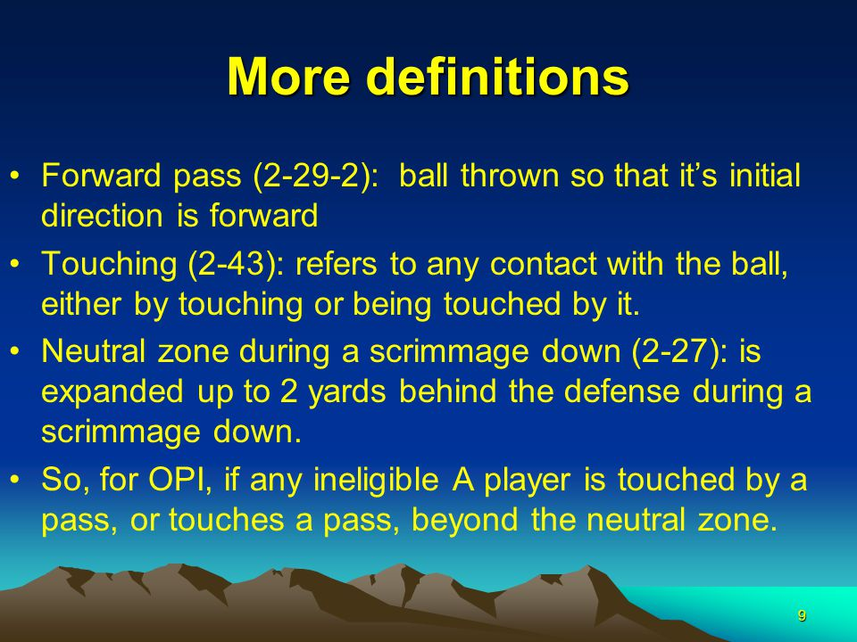 9 More definitions Forward pass (2-29-2): ball thrown so that it's initial direction is forward Touching (2-43): refers to any contact with the ball, either by touching or being touched by it.
