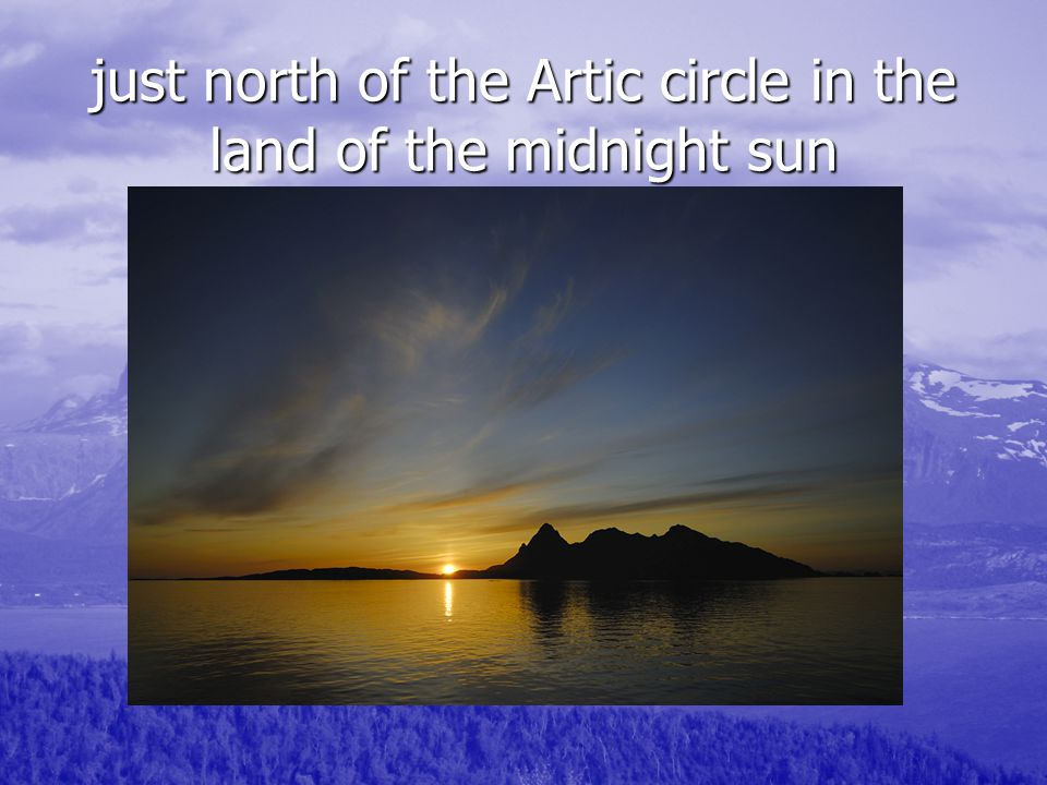 just north of the Artic circle in the land of the midnight sun