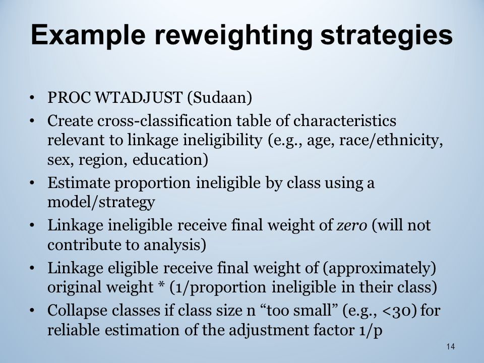 Example reweighting strategies PROC WTADJUST (Sudaan) Create cross-classification table of characteristics relevant to linkage ineligibility (e.g., ag