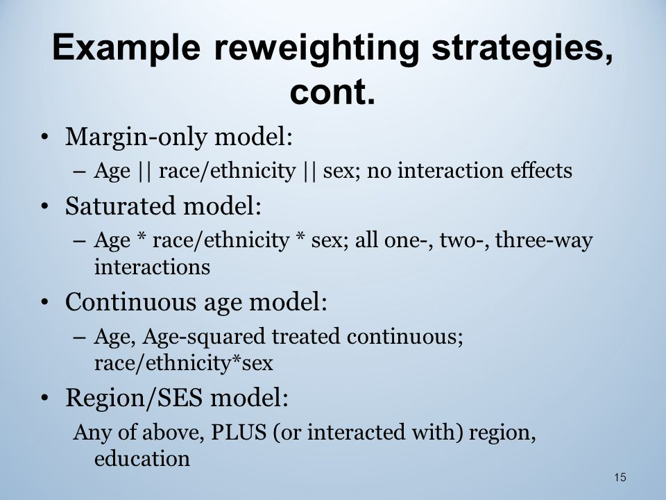 Example reweighting strategies, cont. Margin-only model: – Age || race/ethnicity || sex; no interaction effects Saturated model: – Age * race/ethnicit