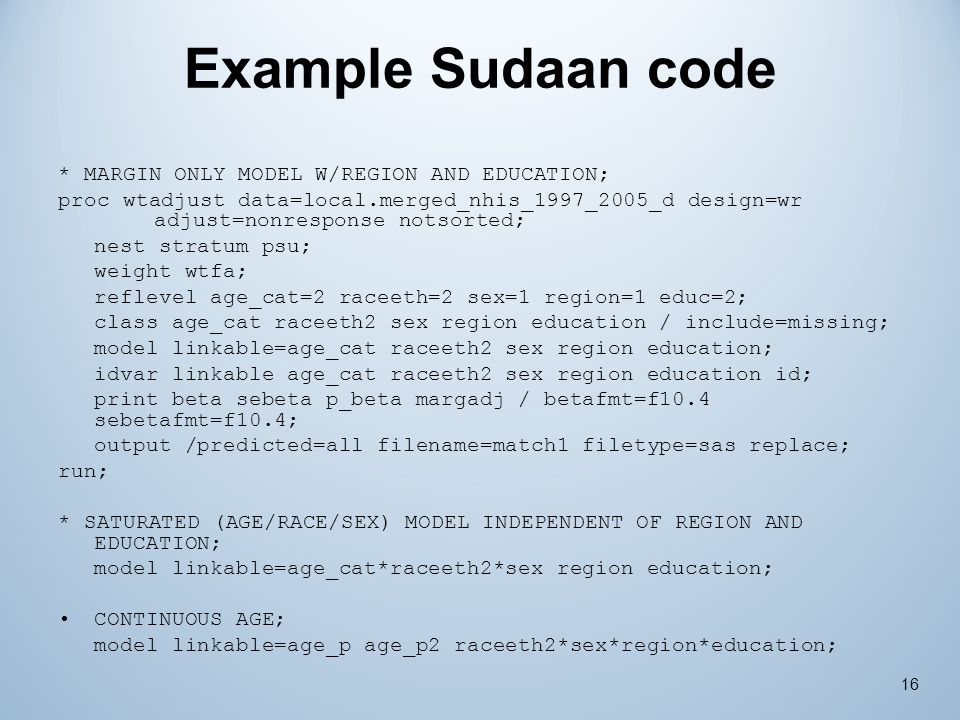 Example Sudaan code * MARGIN ONLY MODEL W/REGION AND EDUCATION; proc wtadjust data=local.merged_nhis_1997_2005_d design=wr adjust=nonresponse notsorte