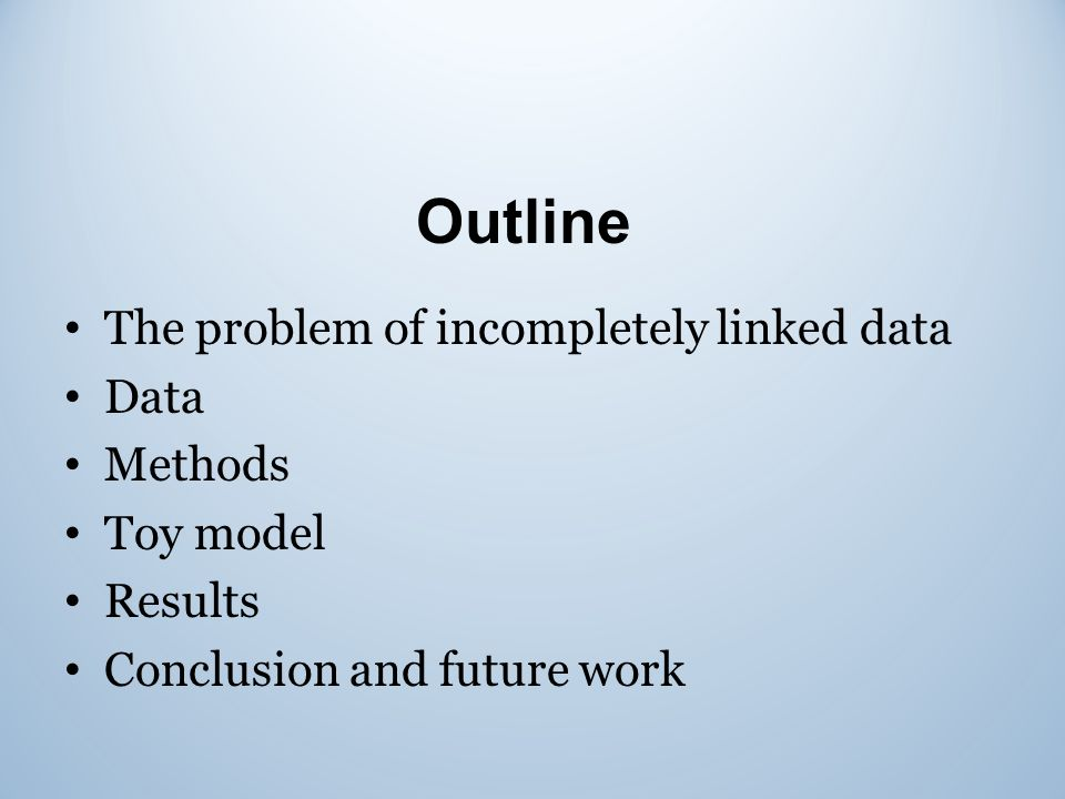 Outline The problem of incompletely linked data Data Methods Toy model Results Conclusion and future work