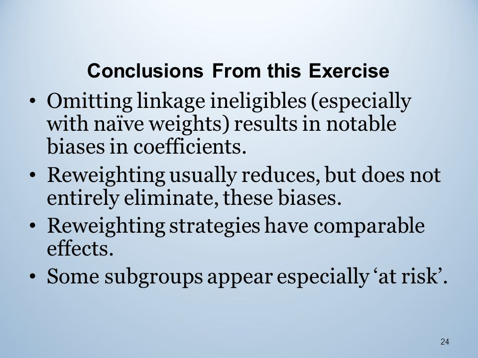 Conclusions From this Exercise Omitting linkage ineligibles (especially with naïve weights) results in notable biases in coefficients. Reweighting usu