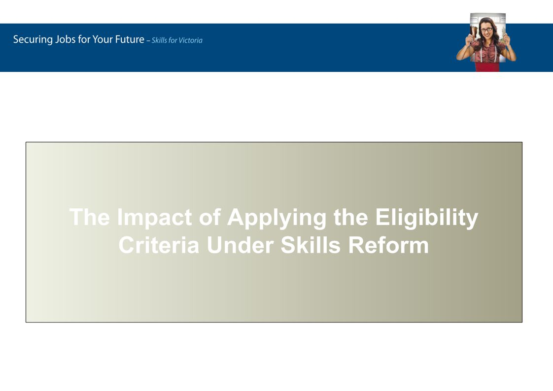 The implications have been assessed by applying these eligibility criteria to reported 2007 VET activity Ineligible enrolments Government funded in 2007 but become ineligible for funding under skills reform Newly eligible enrolments Fee-for-service enrolments that become eligible for government funding under skills reform