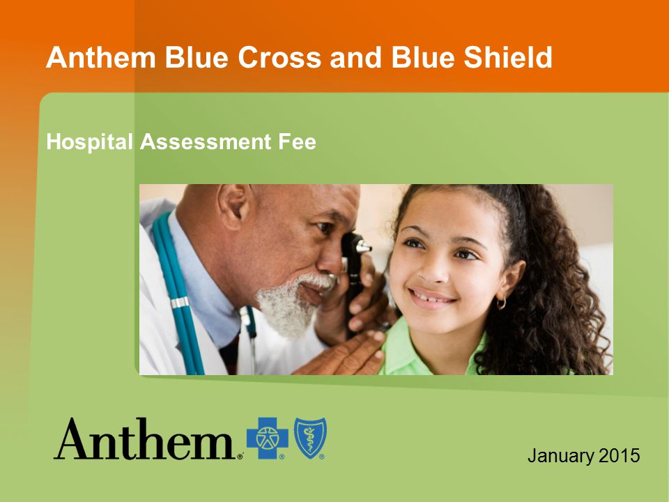 Anthem Blue Cross and Blue Shield Hospital Assessment Fee [Insert image of members] January 2015