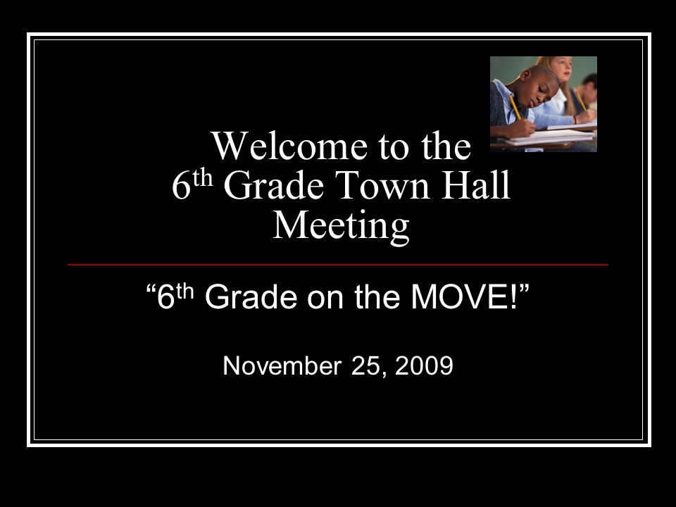 "Welcome to the 6 th Grade Town Hall Meeting ""6 th Grade on the MOVE!"" November 25, 2009"