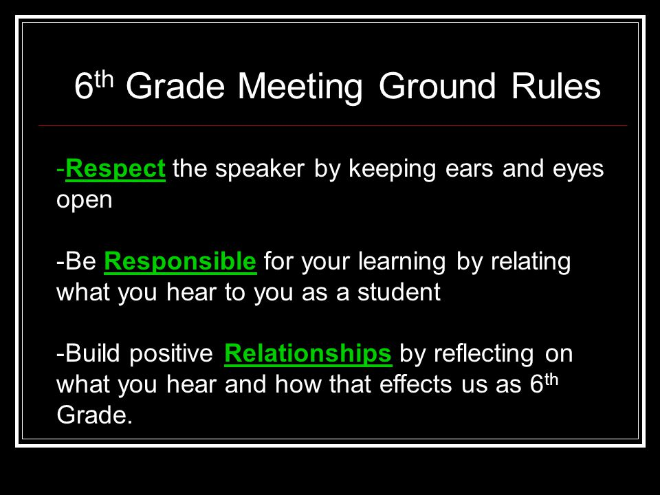 6 th Grade Meeting Ground Rules -Respect -Respect the speaker by keeping ears and eyes open -Be Responsible for your learning by relating what you hear to you as a student -Build positive Relationships by reflecting on what you hear and how that effects us as 6 th Grade.