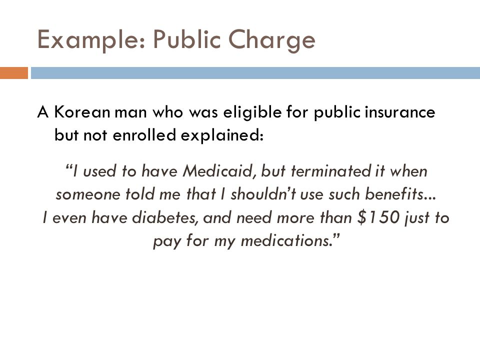 Example: Public Charge A Korean man who was eligible for public insurance but not enrolled explained: I used to have Medicaid, but terminated it when someone told me that I shouldn't use such benefits...