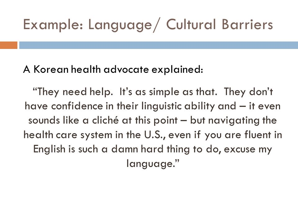 Example: Language/ Cultural Barriers A Korean health advocate explained: They need help.