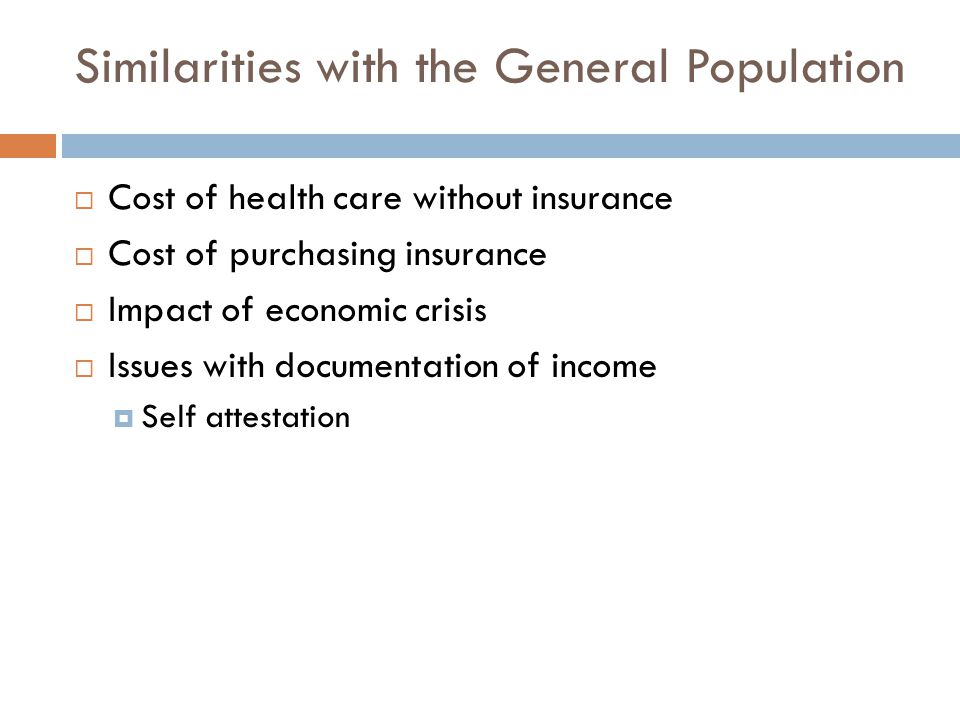 Similarities with the General Population  Cost of health care without insurance  Cost of purchasing insurance  Impact of economic crisis  Issues with documentation of income  Self attestation