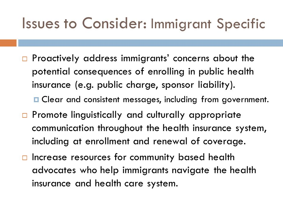 Issues to Consider: Immigrant Specific  Proactively address immigrants' concerns about the potential consequences of enrolling in public health insurance (e.g.