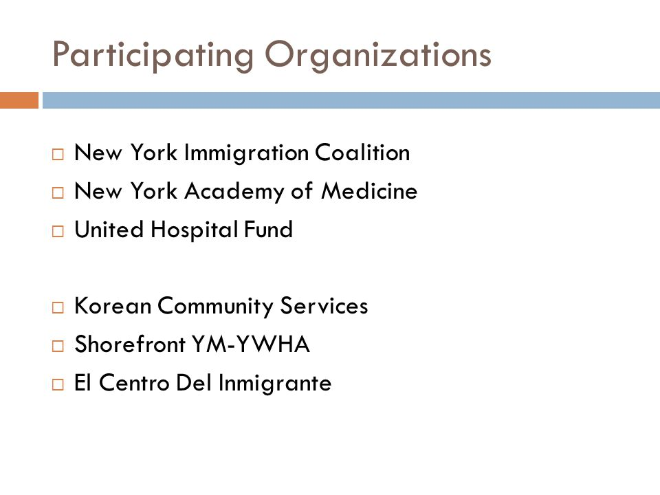 Participating Organizations  New York Immigration Coalition  New York Academy of Medicine  United Hospital Fund  Korean Community Services  Shorefront YM-YWHA  El Centro Del Inmigrante