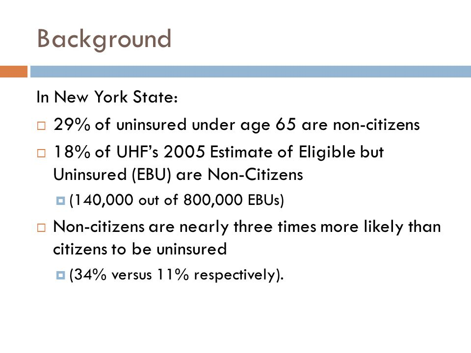 Background In New York State:  29% of uninsured under age 65 are non-citizens  18% of UHF's 2005 Estimate of Eligible but Uninsured (EBU) are Non-Citizens  (140,000 out of 800,000 EBUs)  Non-citizens are nearly three times more likely than citizens to be uninsured  (34% versus 11% respectively).