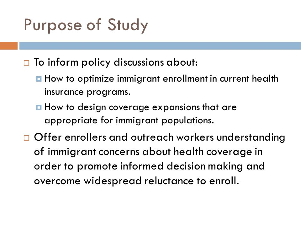 Purpose of Study  To inform policy discussions about:  How to optimize immigrant enrollment in current health insurance programs.