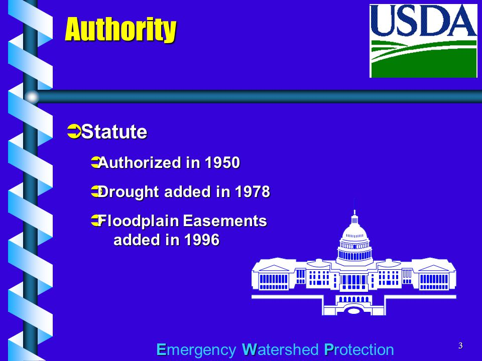 EWP Emergency Watershed Protection3 Authority  Statute  Authorized in 1950  Drought added in 1978  Floodplain Easements added in 1996