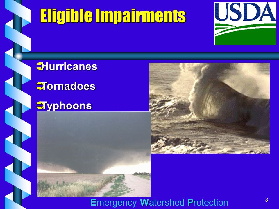 EWP Emergency Watershed Protection6 Eligible Impairments  Hurricanes  Tornadoes  Typhoons