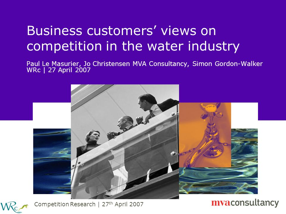 Competition Research | 27 th April 2007 Presentation Contents Background Methodology Profile of achieved sample Views of current water supply services Knowledge of competition market Engagement in the competition market Barriers to the opening-up of the competition market Experience of and aspirations for the competition market Key findings and issues for consideration